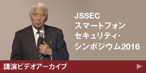 JSSEC スマートフォンセキュリティ・シンポジウム2016 講演ビデオアーカイブ