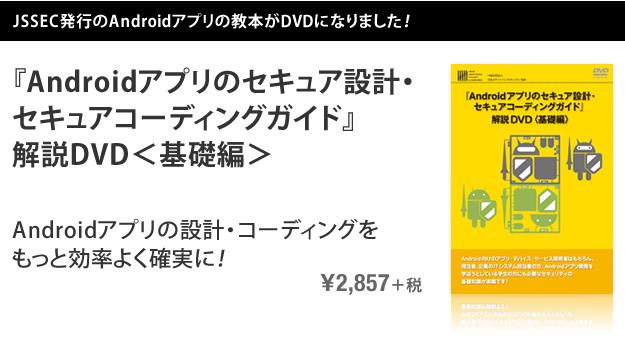 JSSEC発行のAndroidアプリの教本がDVDになりました! 『Androidアプリのセキュア設計・セキュアコーディングガイド』解説DVD<基礎編> Androidアプリの設計・コーディングをもっと効率よく確実に! \2,857+税